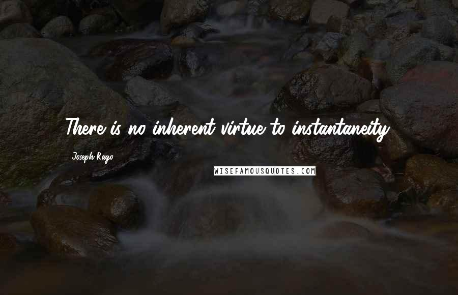 Joseph Rago quotes: There is no inherent virtue to instantaneity.