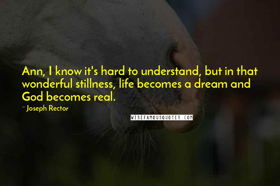Joseph Rector quotes: Ann, I know it's hard to understand, but in that wonderful stillness, life becomes a dream and God becomes real.