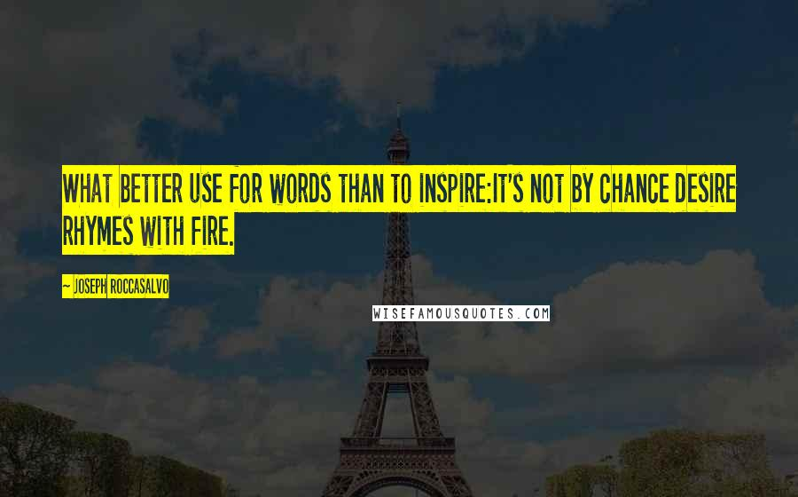 Joseph Roccasalvo quotes: What better use for words than to inspire:It's not by chance desire rhymes with fire.