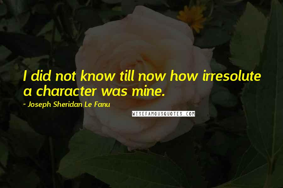 Joseph Sheridan Le Fanu quotes: I did not know till now how irresolute a character was mine.