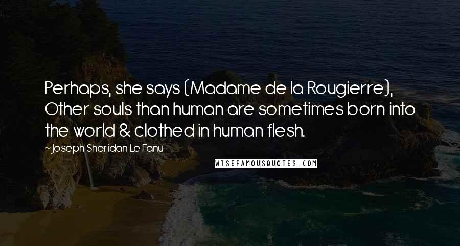 Joseph Sheridan Le Fanu quotes: Perhaps, she says (Madame de la Rougierre), Other souls than human are sometimes born into the world & clothed in human flesh.