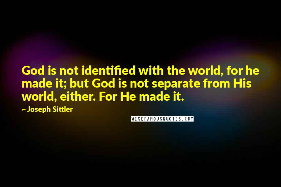 Joseph Sittler quotes: God is not identified with the world, for he made it; but God is not separate from His world, either. For He made it.