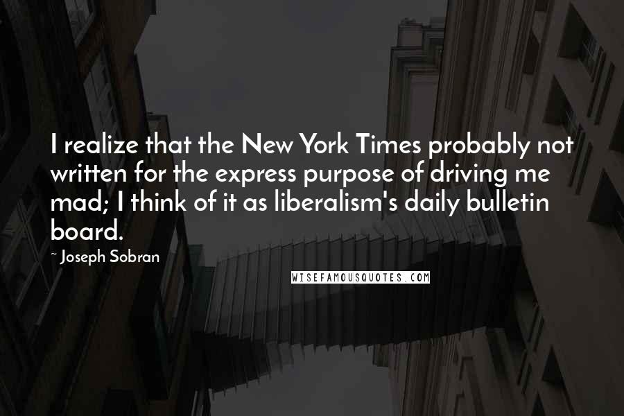 Joseph Sobran quotes: I realize that the New York Times probably not written for the express purpose of driving me mad; I think of it as liberalism's daily bulletin board.