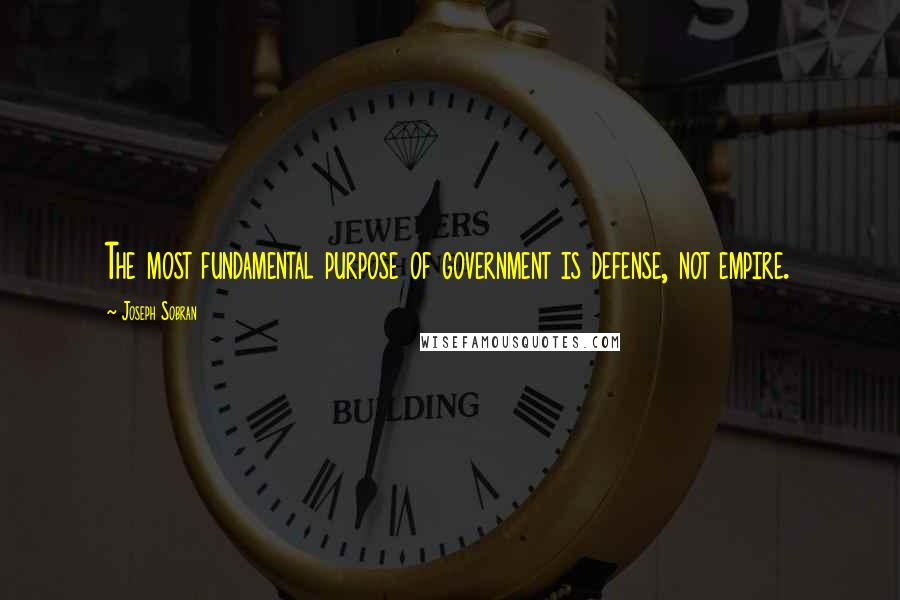 Joseph Sobran quotes: The most fundamental purpose of government is defense, not empire.