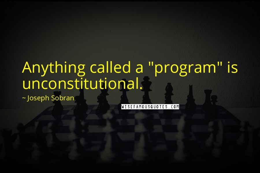 "Joseph Sobran quotes: Anything called a ""program"" is unconstitutional."