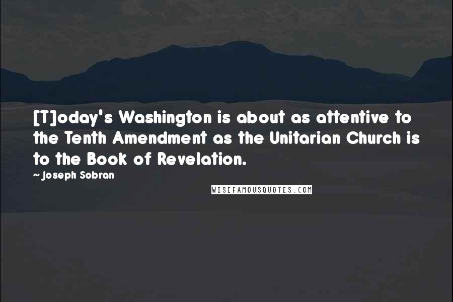 Joseph Sobran quotes: [T]oday's Washington is about as attentive to the Tenth Amendment as the Unitarian Church is to the Book of Revelation.