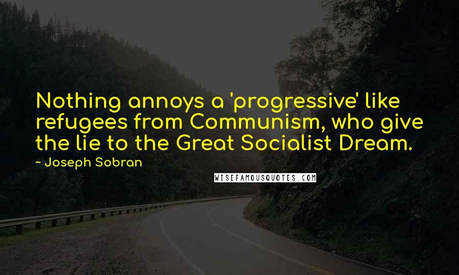 Joseph Sobran quotes: Nothing annoys a 'progressive' like refugees from Communism, who give the lie to the Great Socialist Dream.