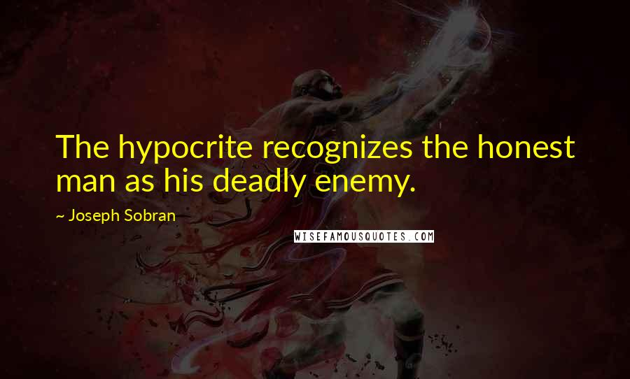 Joseph Sobran quotes: The hypocrite recognizes the honest man as his deadly enemy.