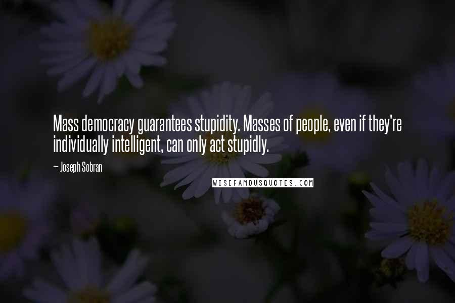 Joseph Sobran quotes: Mass democracy guarantees stupidity. Masses of people, even if they're individually intelligent, can only act stupidly.