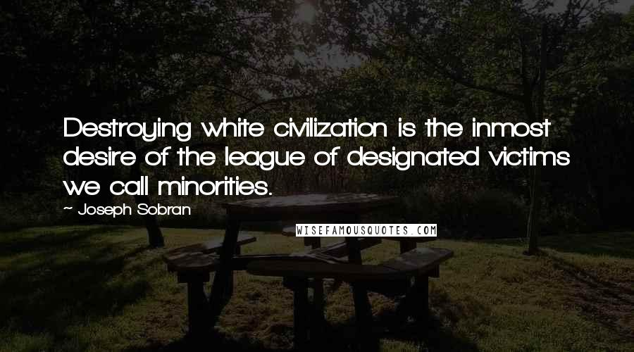 Joseph Sobran quotes: Destroying white civilization is the inmost desire of the league of designated victims we call minorities.
