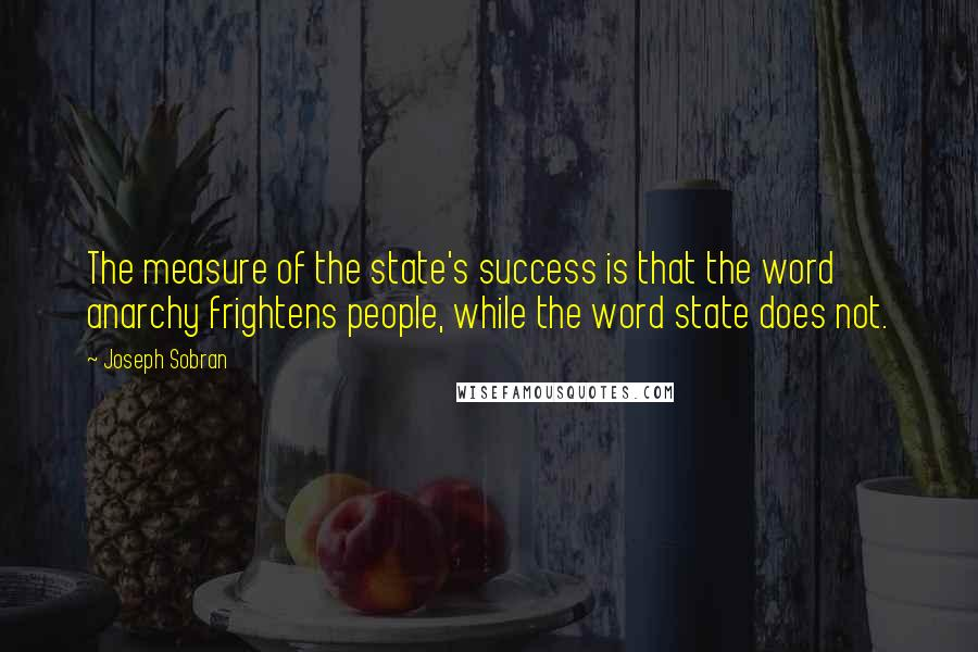 Joseph Sobran quotes: The measure of the state's success is that the word anarchy frightens people, while the word state does not.