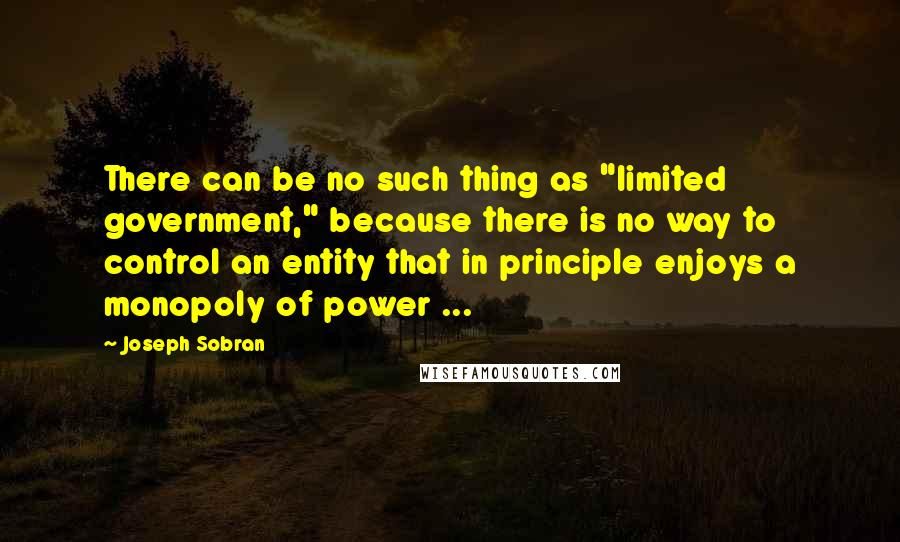 "Joseph Sobran quotes: There can be no such thing as ""limited government,"" because there is no way to control an entity that in principle enjoys a monopoly of power ..."