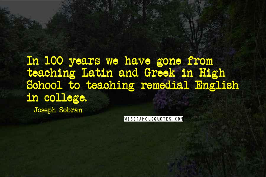 Joseph Sobran quotes: In 100 years we have gone from teaching Latin and Greek in High School to teaching remedial English in college.