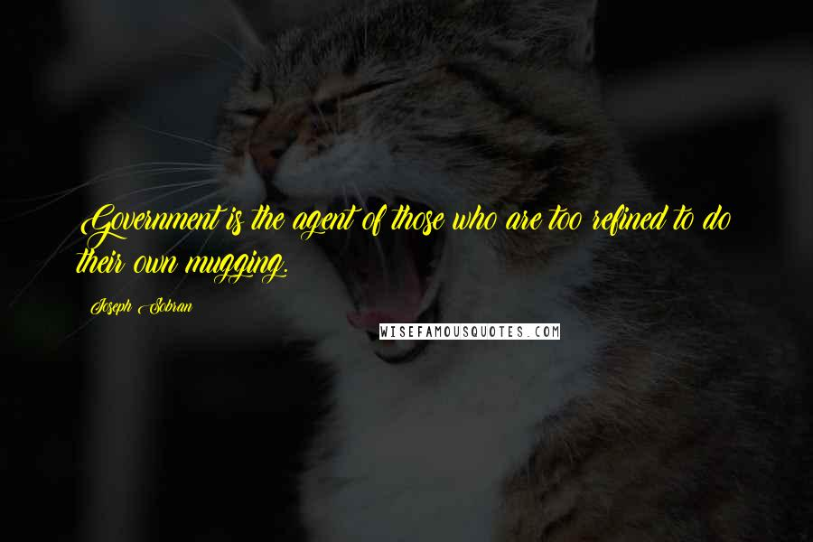 Joseph Sobran quotes: Government is the agent of those who are too refined to do their own mugging.