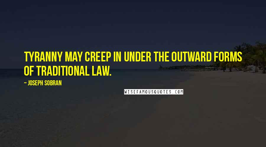 Joseph Sobran quotes: Tyranny may creep in under the outward forms of traditional law.