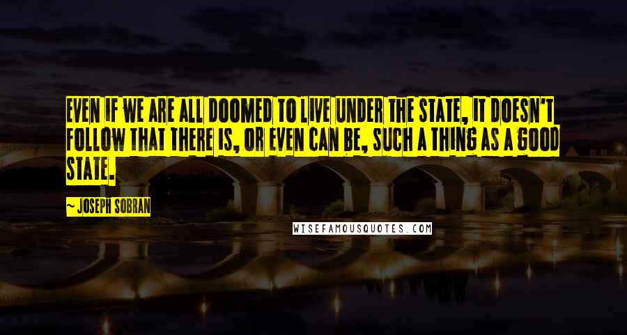 Joseph Sobran quotes: Even if we are all doomed to live under the state, it doesn't follow that there is, or even can be, such a thing as a good state.