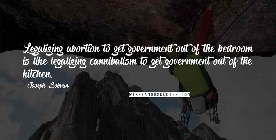 Joseph Sobran quotes: Legalizing abortion to get government out of the bedroom is like legalizing cannibalism to get government out of the kitchen.