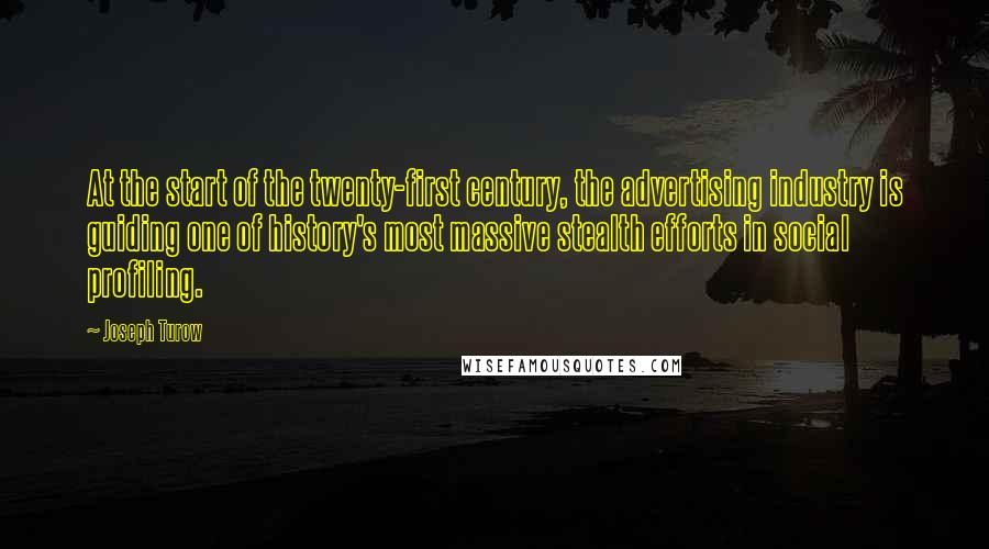 Joseph Turow quotes: At the start of the twenty-first century, the advertising industry is guiding one of history's most massive stealth efforts in social profiling.