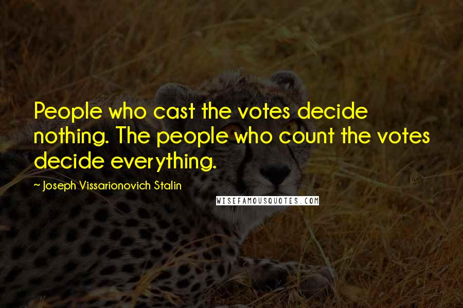 Joseph Vissarionovich Stalin quotes: People who cast the votes decide nothing. The people who count the votes decide everything.