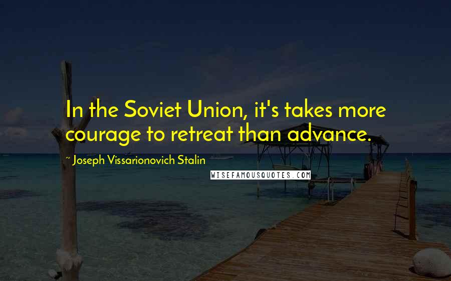 Joseph Vissarionovich Stalin quotes: In the Soviet Union, it's takes more courage to retreat than advance.