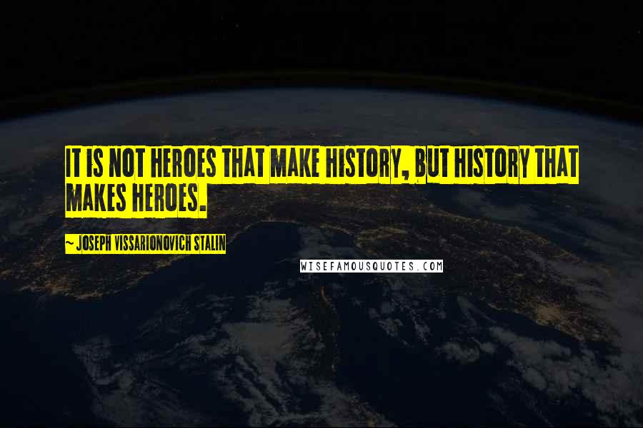Joseph Vissarionovich Stalin quotes: It is not heroes that make history, but history that makes heroes.