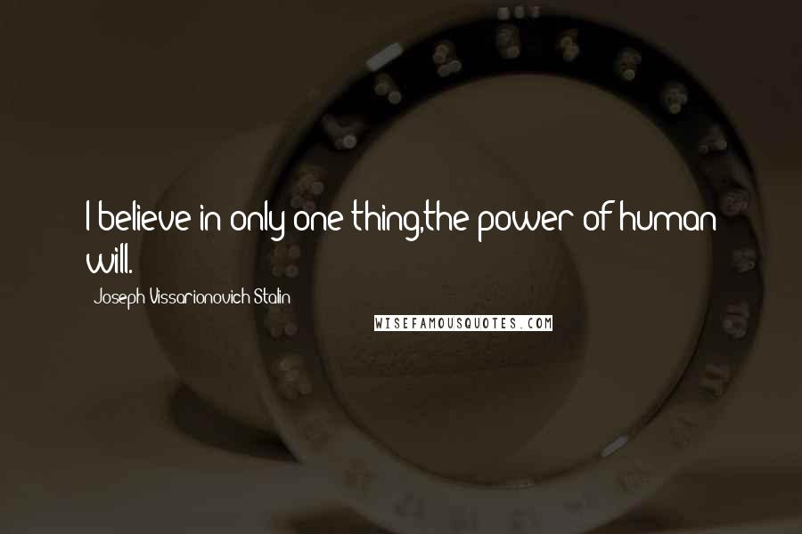 Joseph Vissarionovich Stalin quotes: I believe in only one thing,the power of human will.
