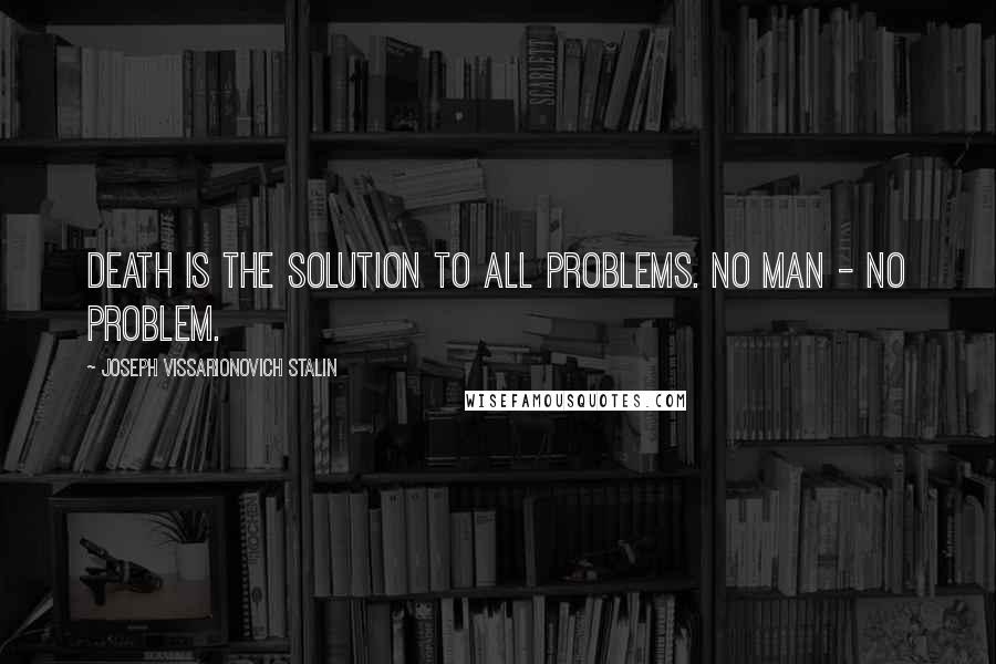 Joseph Vissarionovich Stalin quotes: Death is the solution to all problems. No man - no problem.