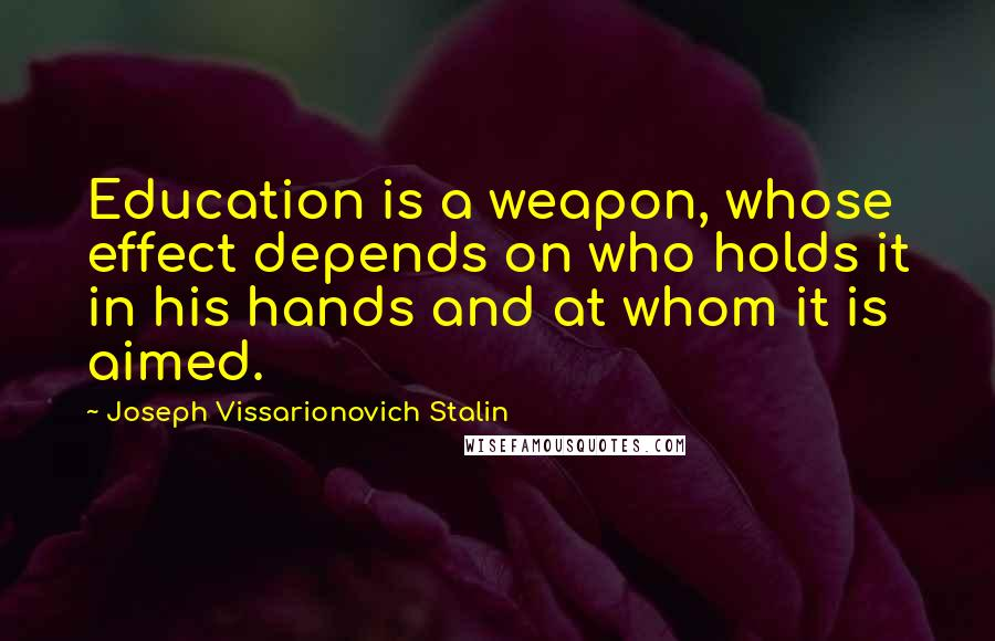 Joseph Vissarionovich Stalin quotes: Education is a weapon, whose effect depends on who holds it in his hands and at whom it is aimed.
