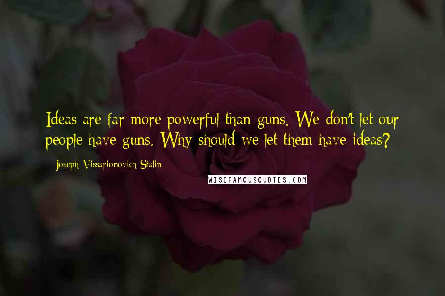Joseph Vissarionovich Stalin quotes: Ideas are far more powerful than guns. We don't let our people have guns. Why should we let them have ideas?