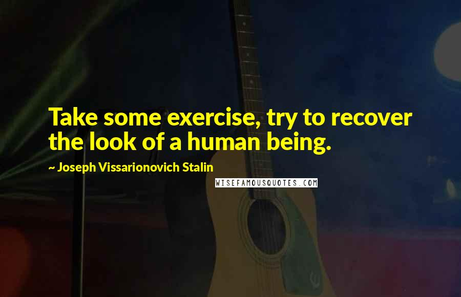 Joseph Vissarionovich Stalin quotes: Take some exercise, try to recover the look of a human being.