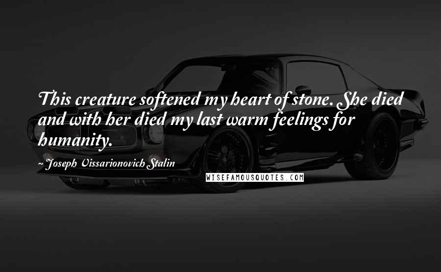 Joseph Vissarionovich Stalin quotes: This creature softened my heart of stone. She died and with her died my last warm feelings for humanity.
