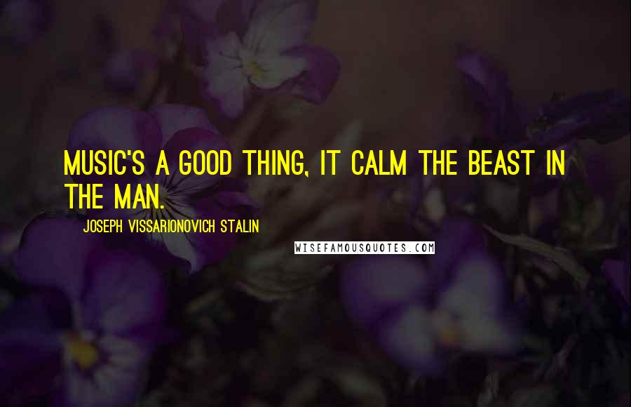 Joseph Vissarionovich Stalin quotes: Music's a good thing, it calm the beast in the man.