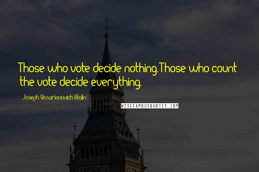 Joseph Vissarionovich Stalin quotes: Those who vote decide nothing. Those who count the vote decide everything.