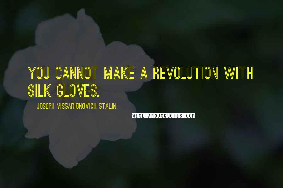 Joseph Vissarionovich Stalin quotes: You cannot make a revolution with silk gloves.