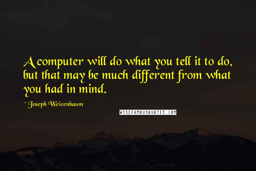 Joseph Weizenbaum quotes: A computer will do what you tell it to do, but that may be much different from what you had in mind.