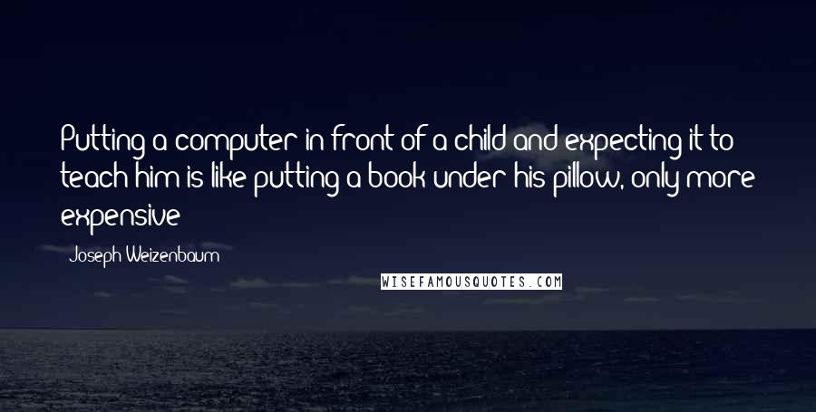 Joseph Weizenbaum quotes: Putting a computer in front of a child and expecting it to teach him is like putting a book under his pillow, only more expensive