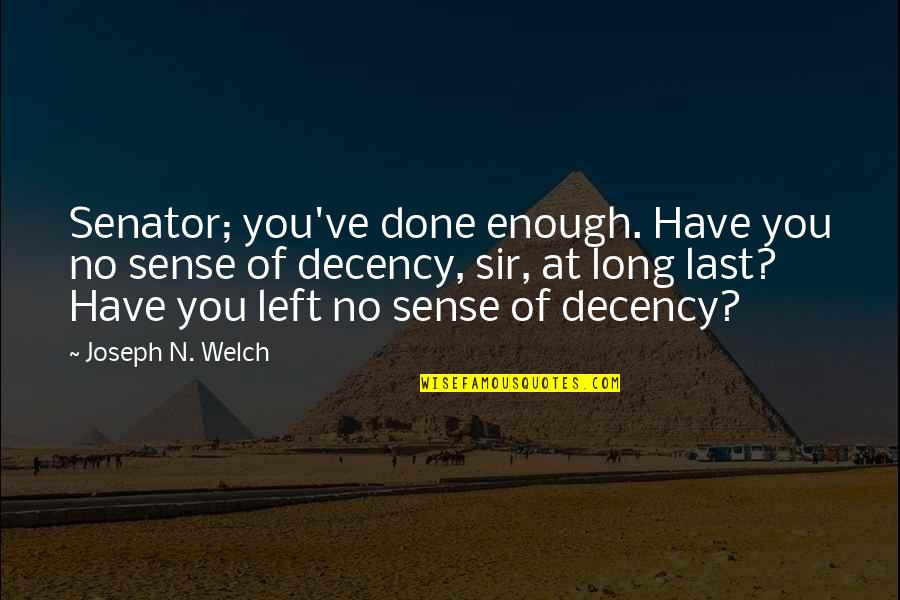 Joseph Welch Quotes By Joseph N. Welch: Senator; you've done enough. Have you no sense