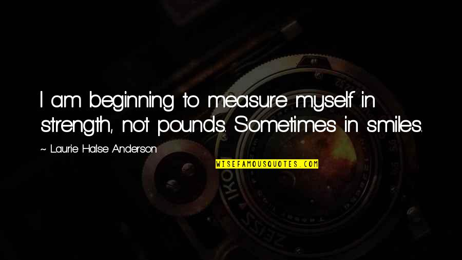 Joseph Welch Quotes By Laurie Halse Anderson: I am beginning to measure myself in strength,