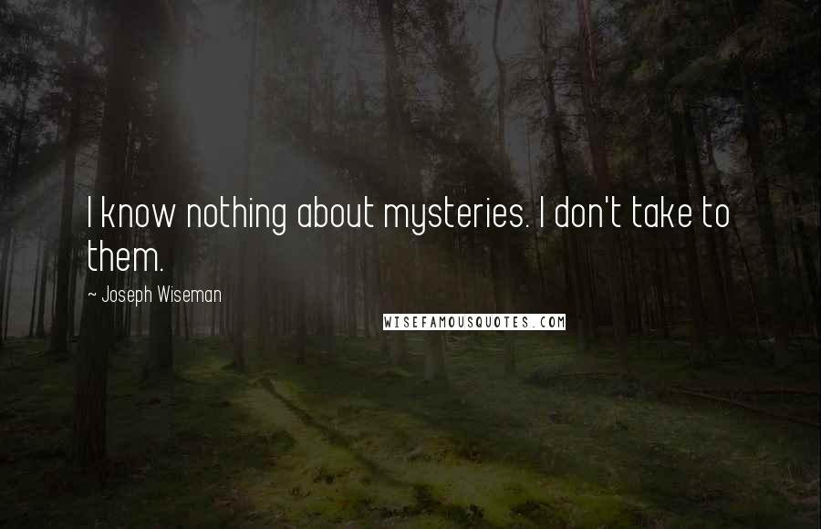 Joseph Wiseman quotes: I know nothing about mysteries. I don't take to them.