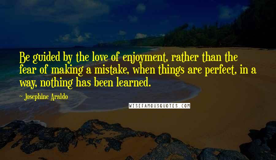 Josephine Araldo quotes: Be guided by the love of enjoyment, rather than the fear of making a mistake, when things are perfect, in a way, nothing has been learned.