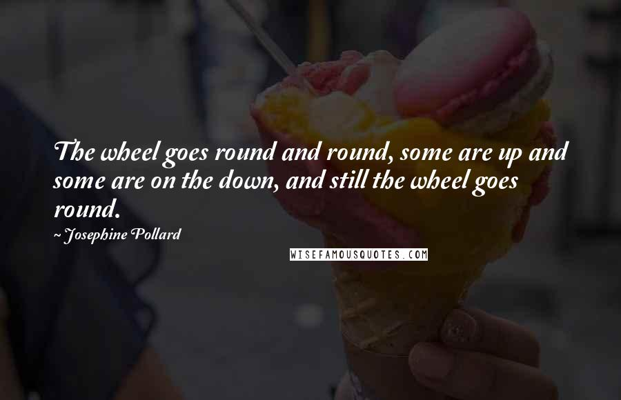 Josephine Pollard quotes: The wheel goes round and round, some are up and some are on the down, and still the wheel goes round.