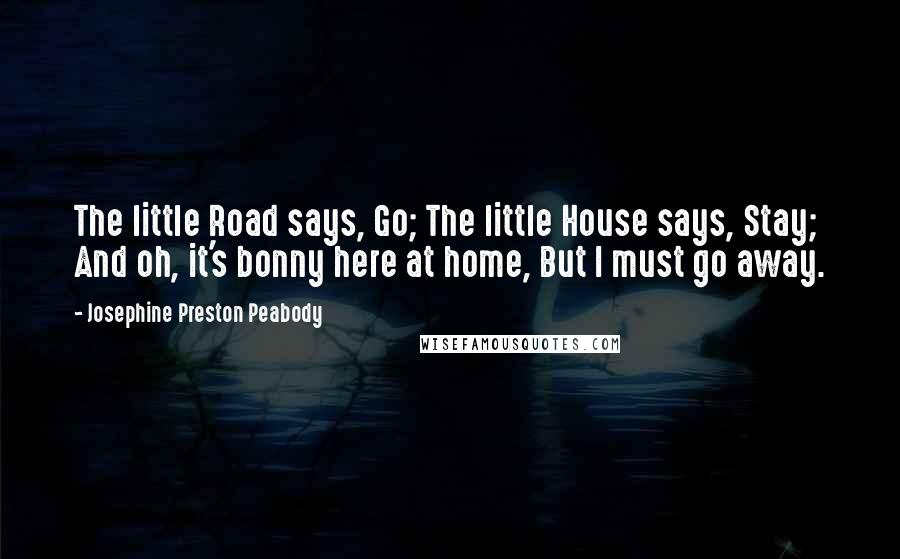 Josephine Preston Peabody quotes: The little Road says, Go; The little House says, Stay; And oh, it's bonny here at home, But I must go away.