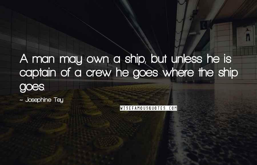 Josephine Tey quotes: A man may own a ship, but unless he is captain of a crew he goes where the ship goes.