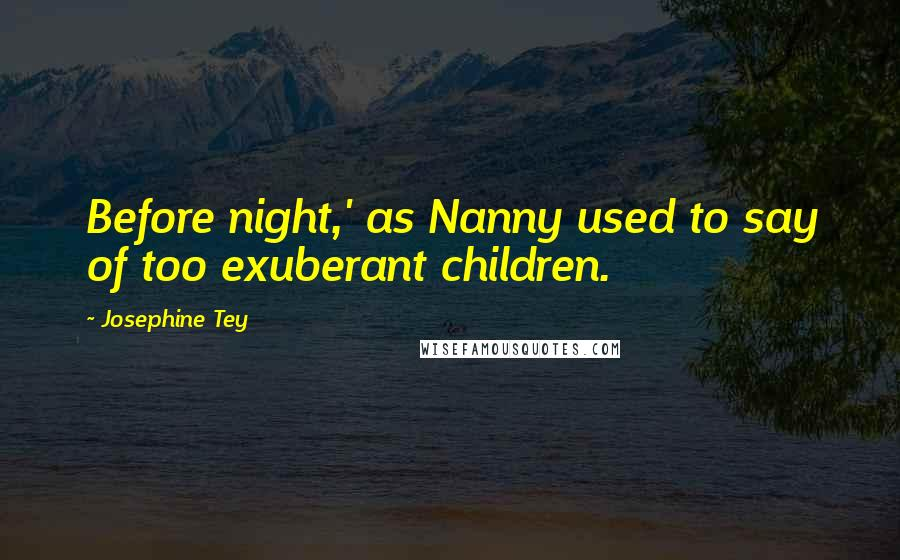 Josephine Tey quotes: Before night,' as Nanny used to say of too exuberant children.