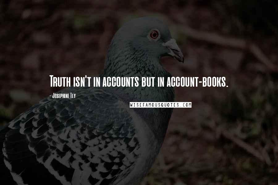 Josephine Tey quotes: Truth isn't in accounts but in account-books.