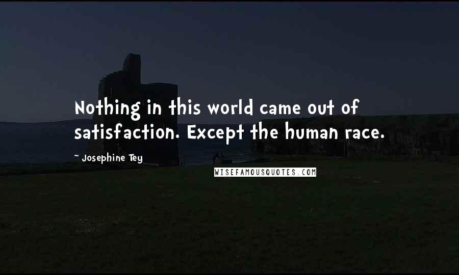 Josephine Tey quotes: Nothing in this world came out of satisfaction. Except the human race.