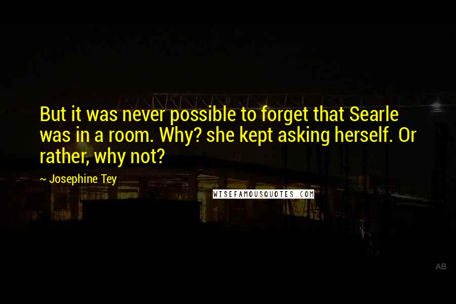 Josephine Tey quotes: But it was never possible to forget that Searle was in a room. Why? she kept asking herself. Or rather, why not?