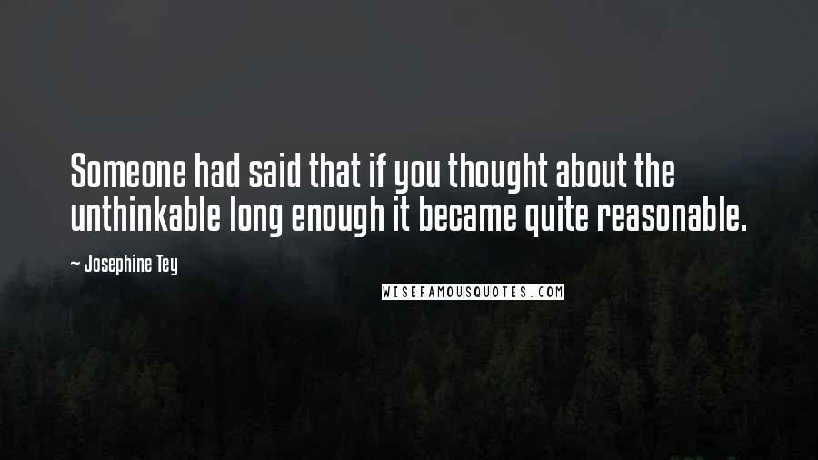 Josephine Tey quotes: Someone had said that if you thought about the unthinkable long enough it became quite reasonable.