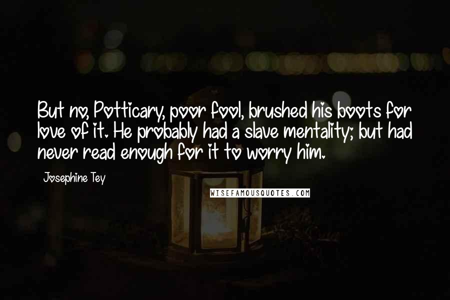 Josephine Tey quotes: But no, Potticary, poor fool, brushed his boots for love of it. He probably had a slave mentality; but had never read enough for it to worry him.