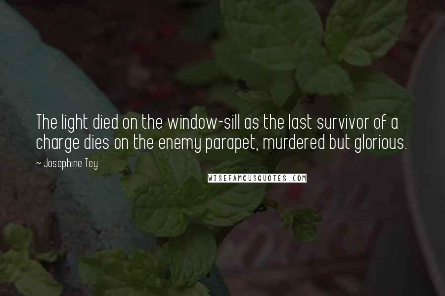 Josephine Tey quotes: The light died on the window-sill as the last survivor of a charge dies on the enemy parapet, murdered but glorious.